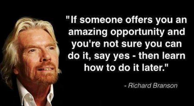 Si quelqu'un vous offre une opportunité extraordinaire et que vous n'êtes pas sûr de pouvoir le faire, dites oui, puis apprenez comment le faire plus tard.